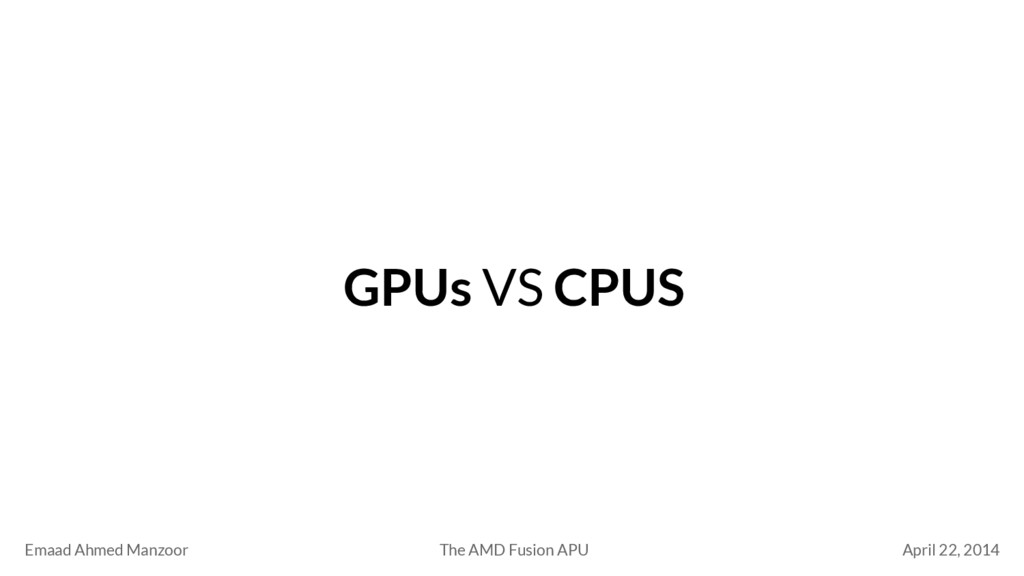 GPUs VS CPUS Emaad Ahmed Manzoor April 22, 2014...
