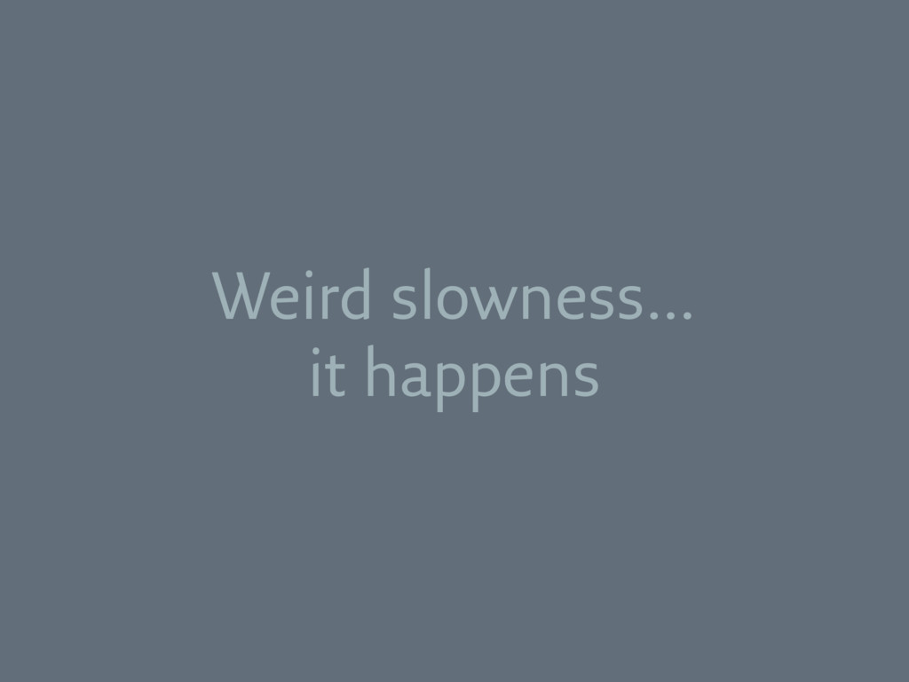 Weird slowness… it happens