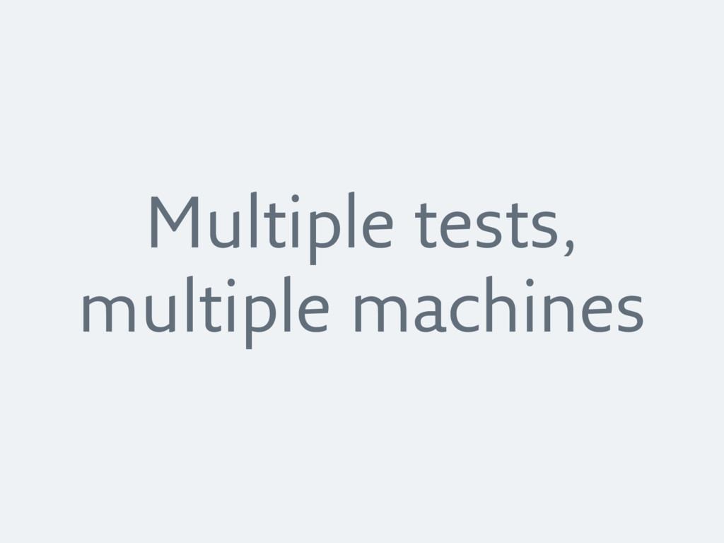 Multiple tests, multiple machines