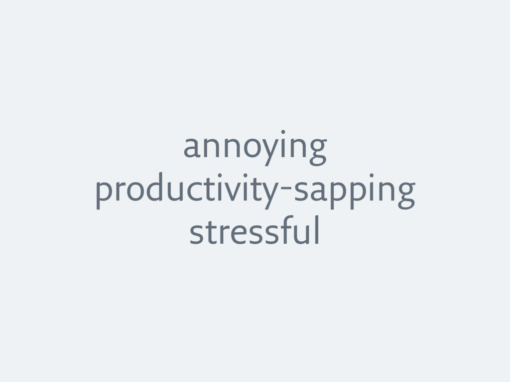 annoying productivity-sapping stressful