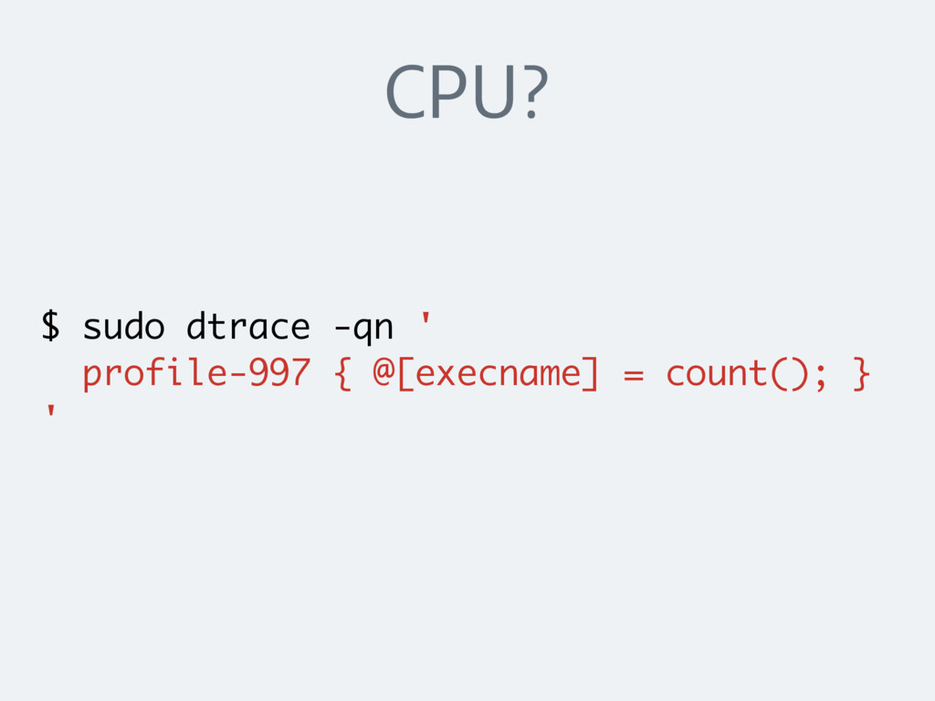 CPU? $ sudo dtrace -qn ' profile-997 { @[execna...