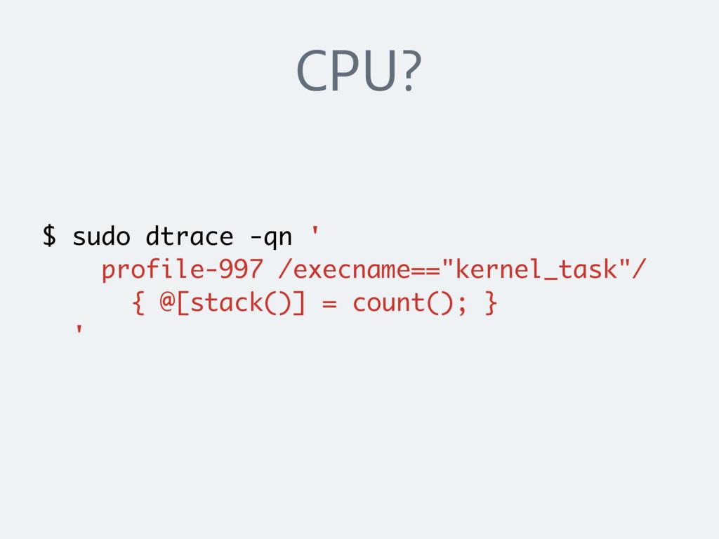 CPU? $ sudo dtrace -qn ' profile-997 /execname=...