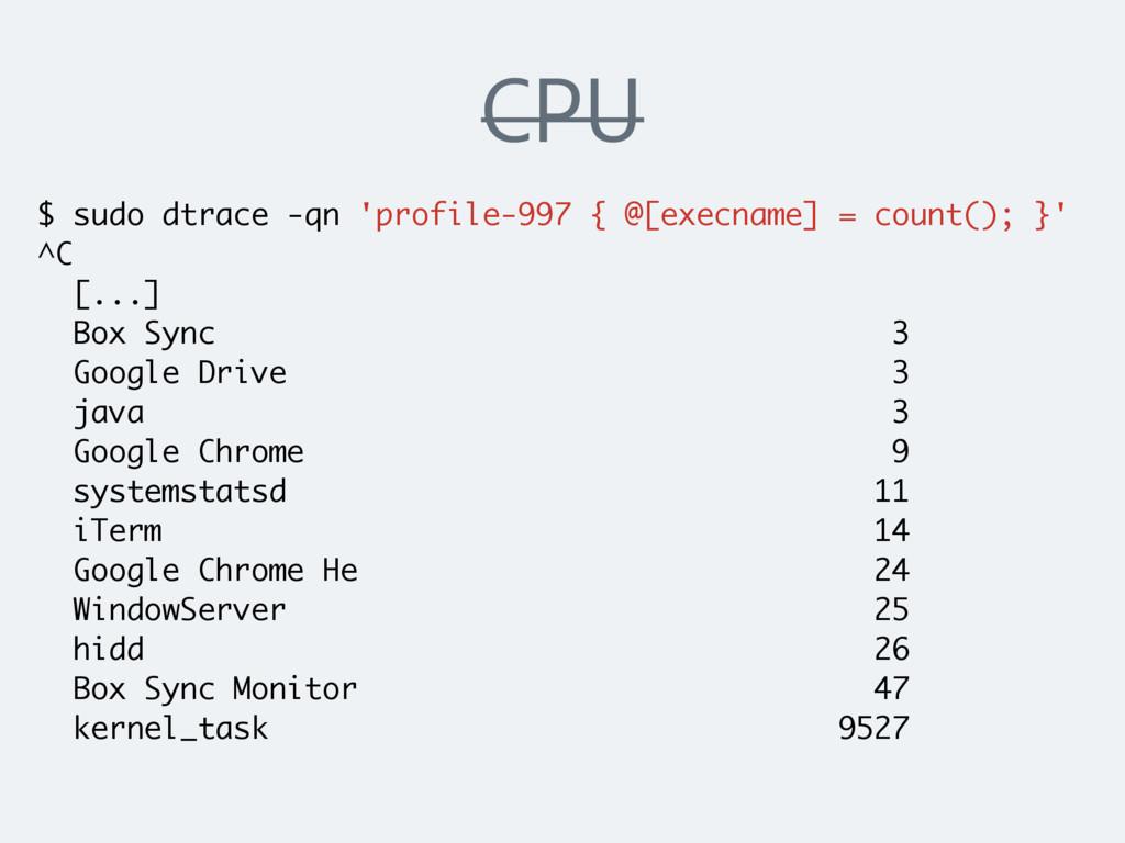 CPU $ sudo dtrace -qn 'profile-997 { @[execname...