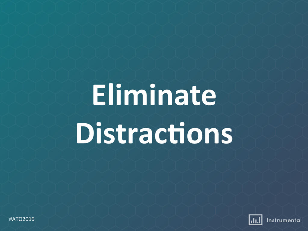 #ATO2016 Eliminate Distrac:ons