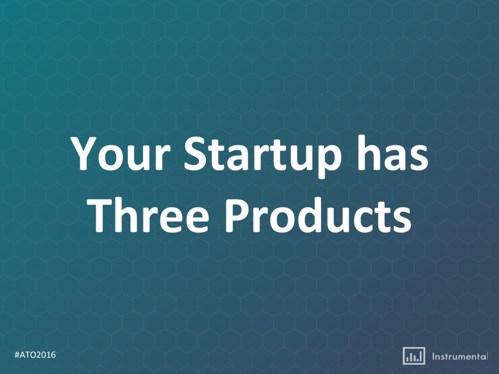 #ATO2016 Your Startup has Three Products