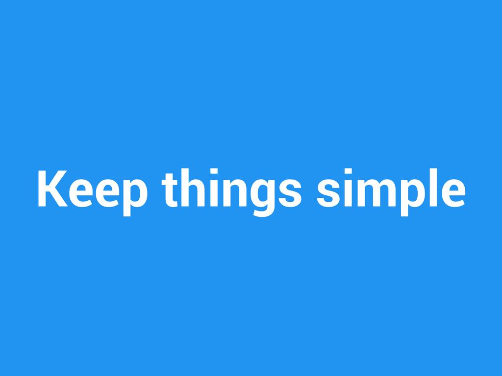 Keep things simple