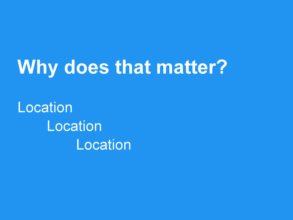 Why does that matter? Location Location Location