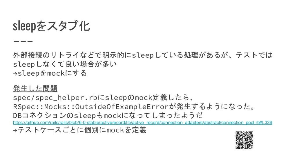 sleepをスタブ化 外部接続のリトライなどで明示的にsleepしている処理があるが、テストで...