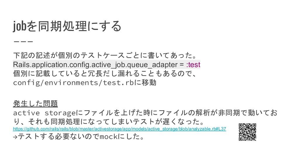 jobを同期処理にする 下記の記述が個別のテストケースごとに書いてあった。 Rails.app...
