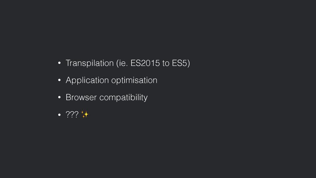 • Transpilation (ie. ES2015 to ES5) • Applicati...