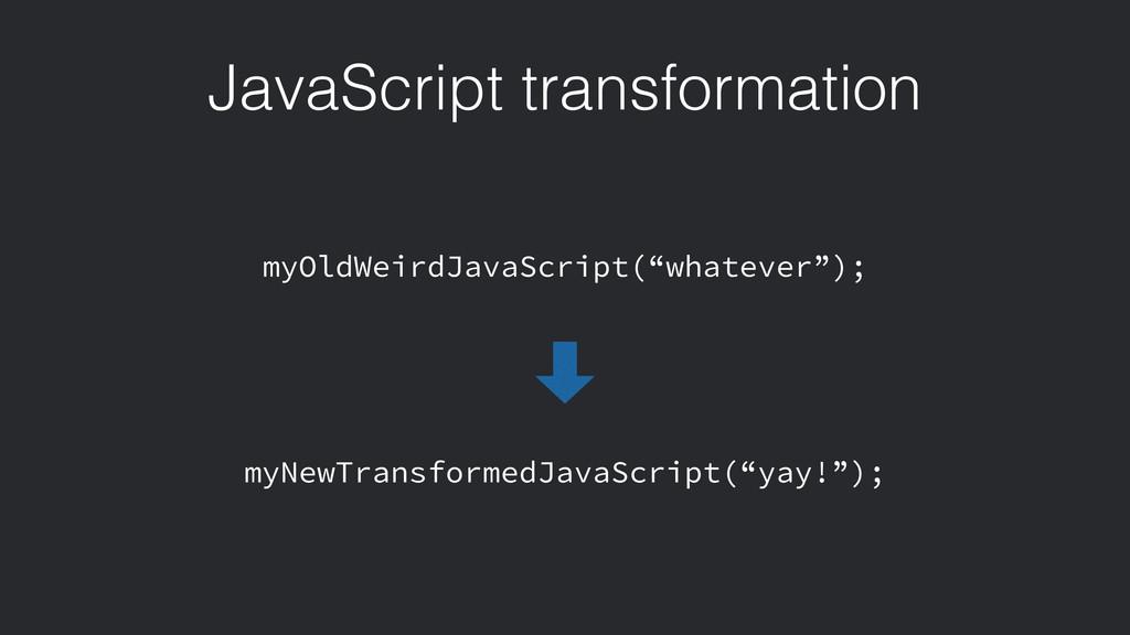 JavaScript transformation myOldWeirdJavaScript(...