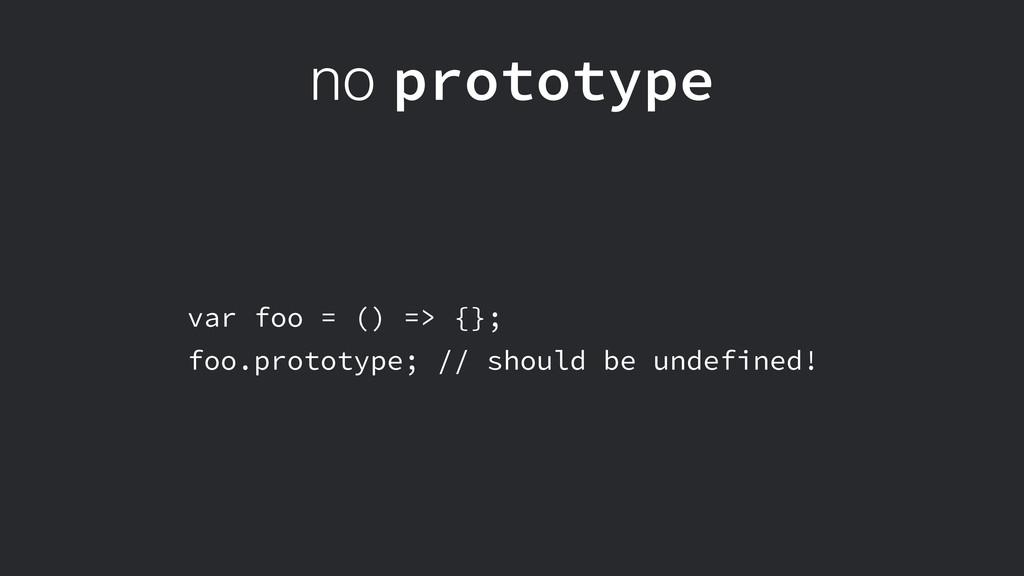 no prototype var foo = () => {}; foo.prototype;...