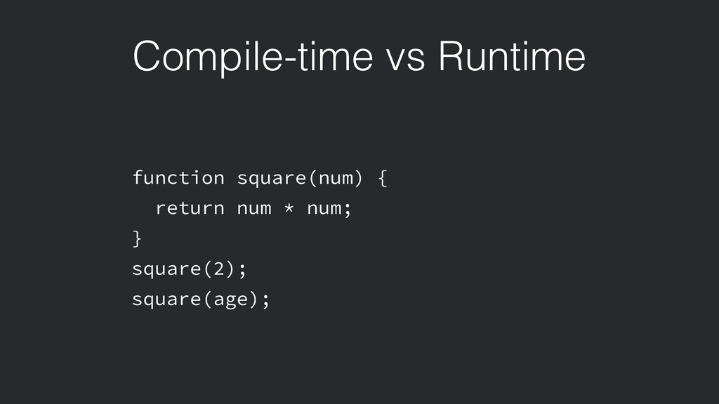 Compile-time vs Runtime function square(num) { ...