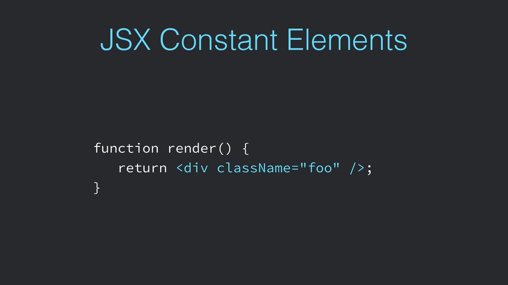 JSX Constant Elements function render() { retur...