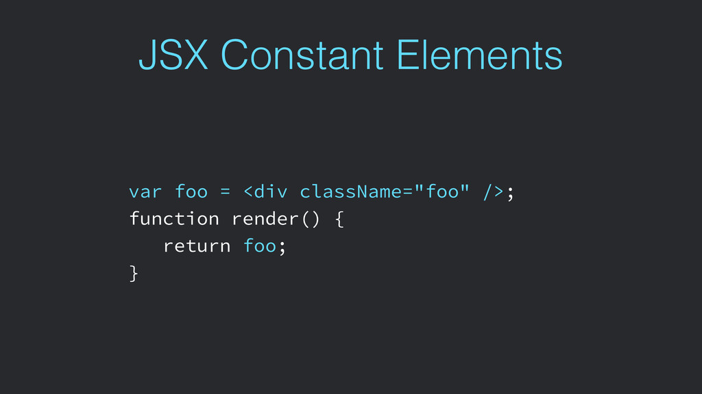 JSX Constant Elements var foo = <div className=...