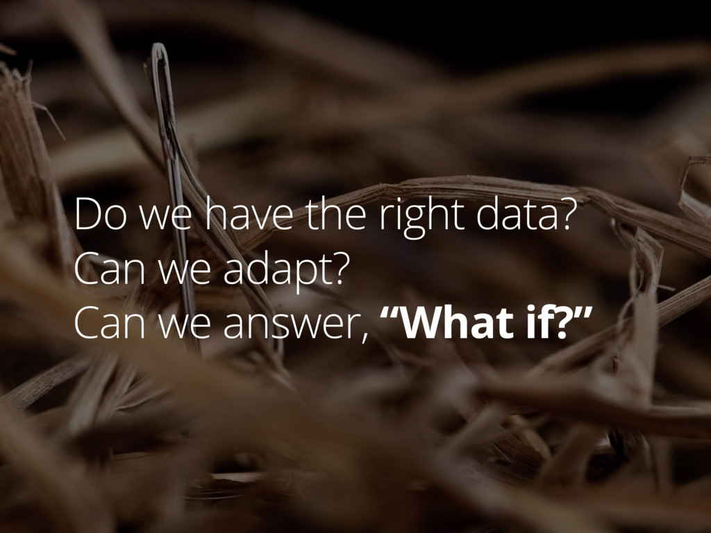 Do we have the right data? Can we adapt? Can we...