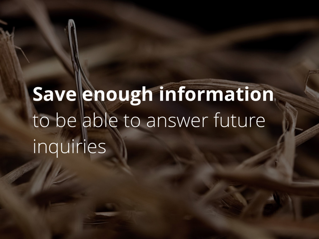 Save enough information to be able to answer fu...