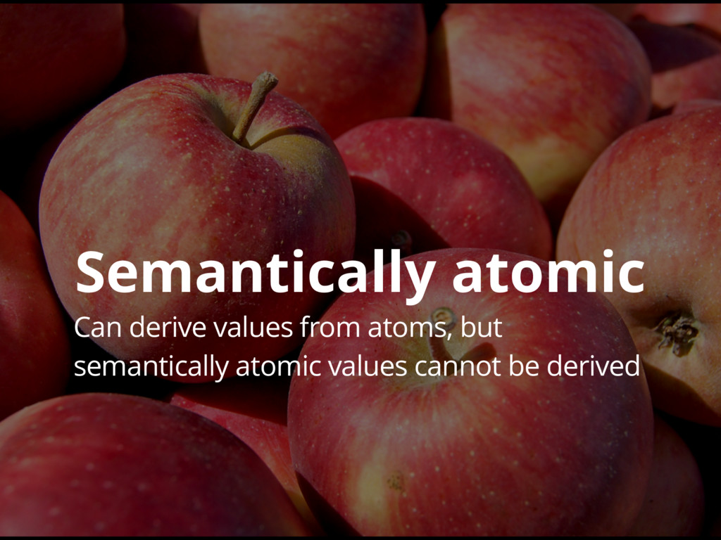 Can derive values from atoms, but semantically ...