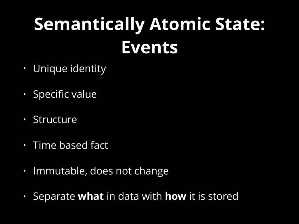 Semantically Atomic State: Events • Unique iden...