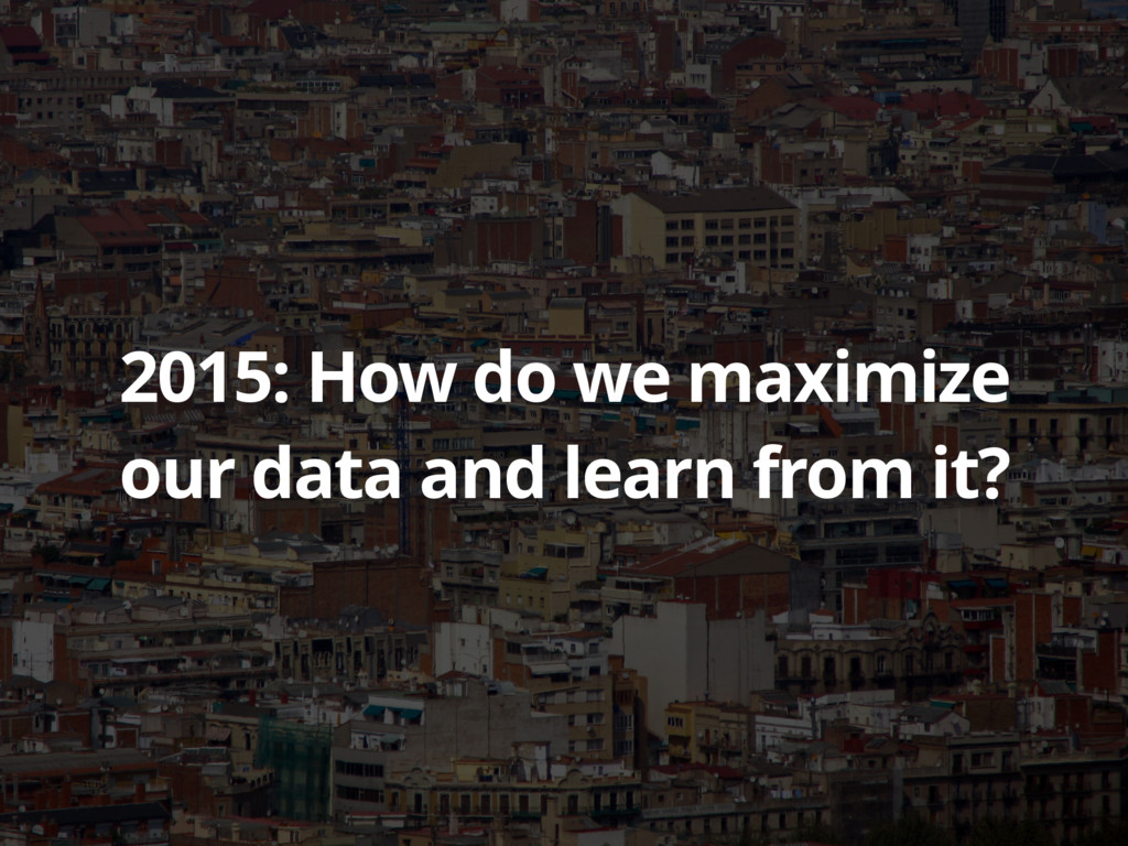 2015: How do we maximize our data and learn fro...
