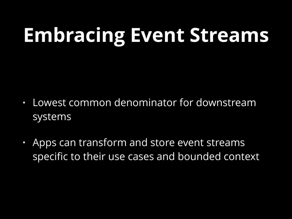 Embracing Event Streams • Lowest common denomin...