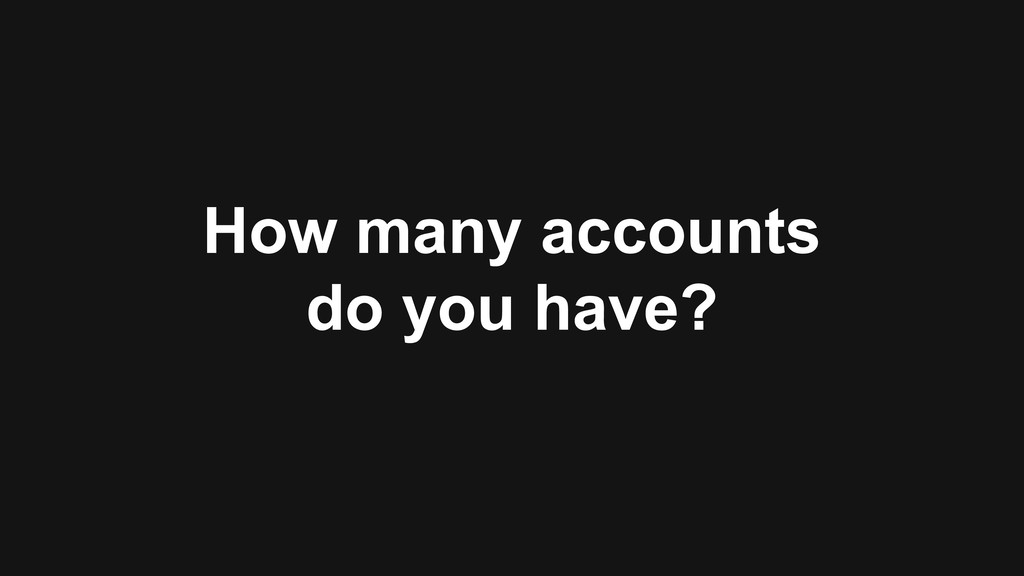 How many accounts do you have?