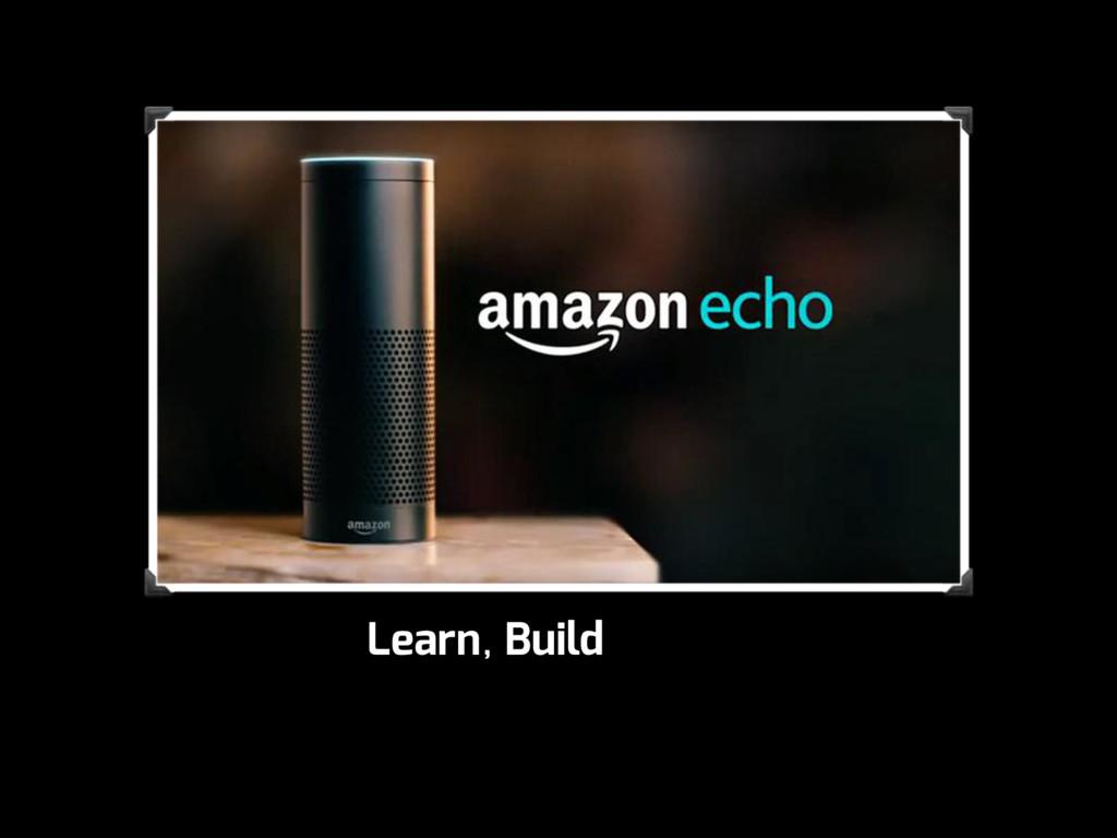 Learn, Build