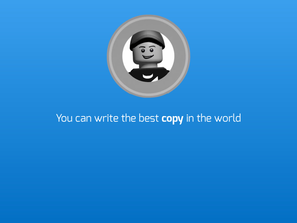 You can write the best copy in the world