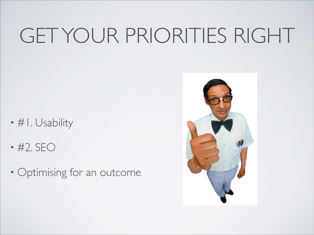 GET YOUR PRIORITIES RIGHT • #1. Usability • #2....