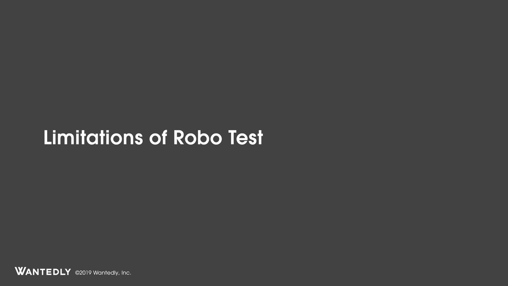 ©2019 Wantedly, Inc. Limitations of Robo Test