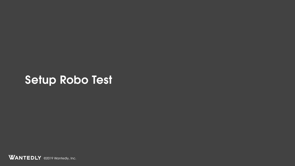 ©2019 Wantedly, Inc. Setup Robo Test