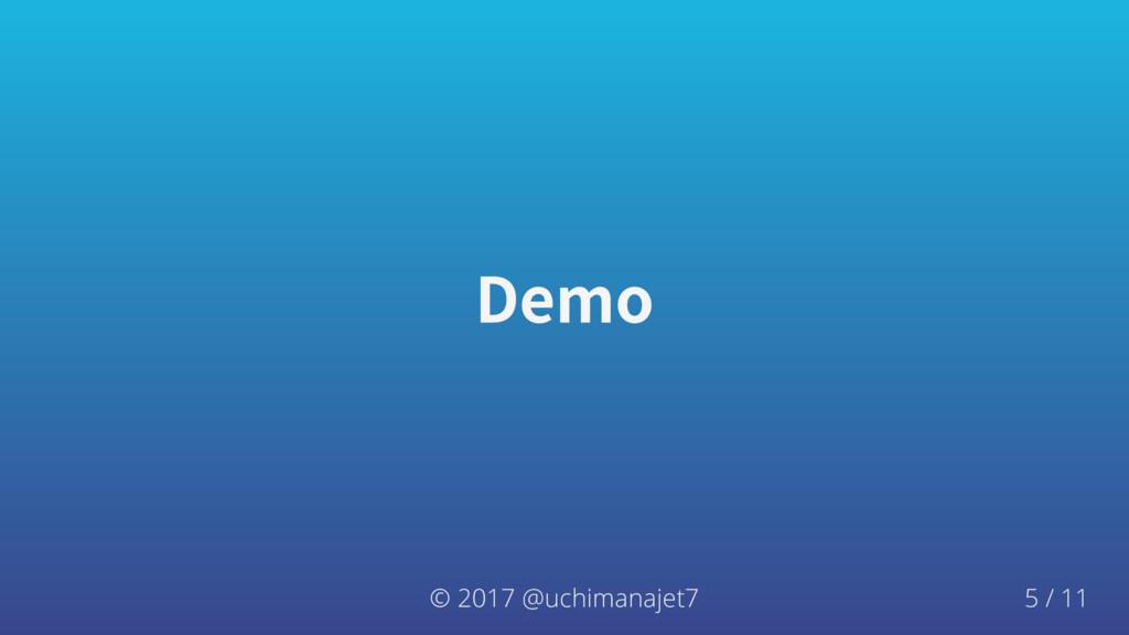 Demo © 2017 @uchimanajet7 5 / 11