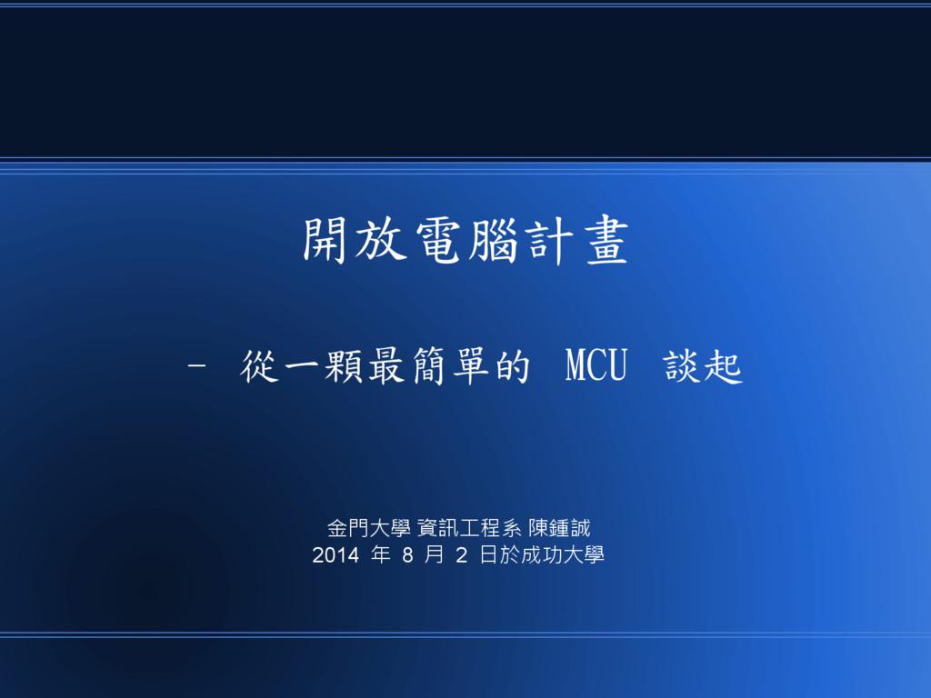 開放電腦計畫 - 從一顆最簡單的 MCU 談起 金門大學 資訊工程系 陳鍾誠 2014 年 8...