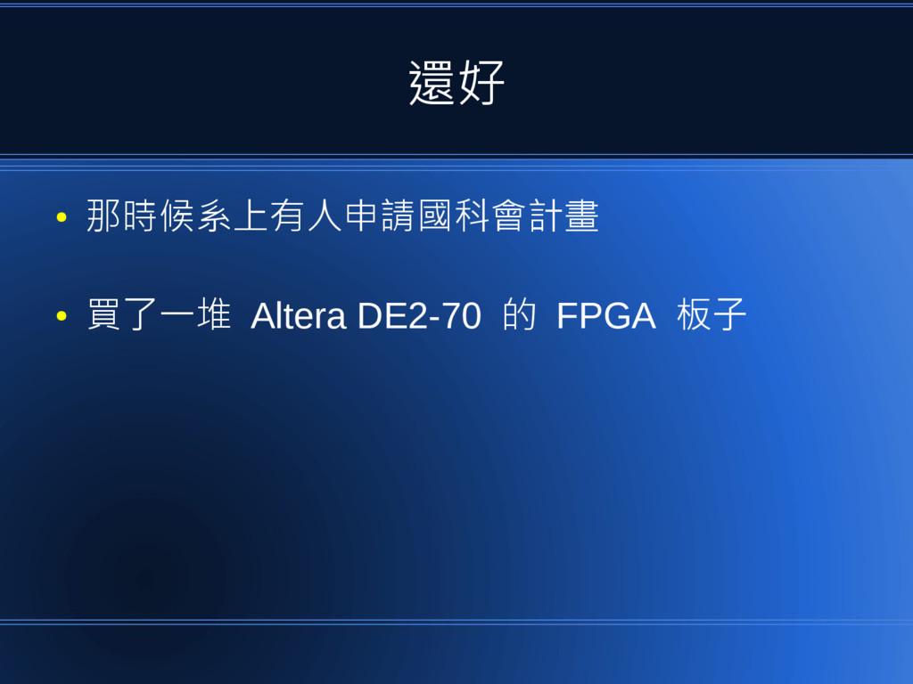 還好 ● 那時候系上有人申請國科會計畫 ● 買了一堆 Altera DE2-70 的 FPGA...