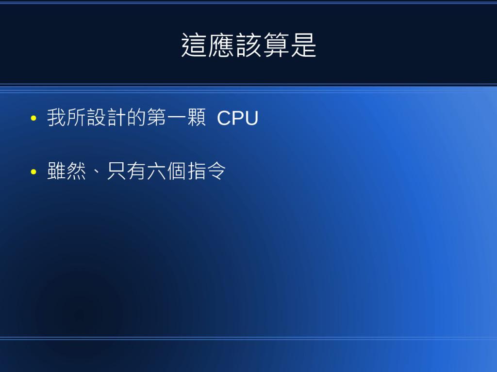 這應該算是 ● 我所設計的第一顆 CPU ● 雖然、只有六個指令