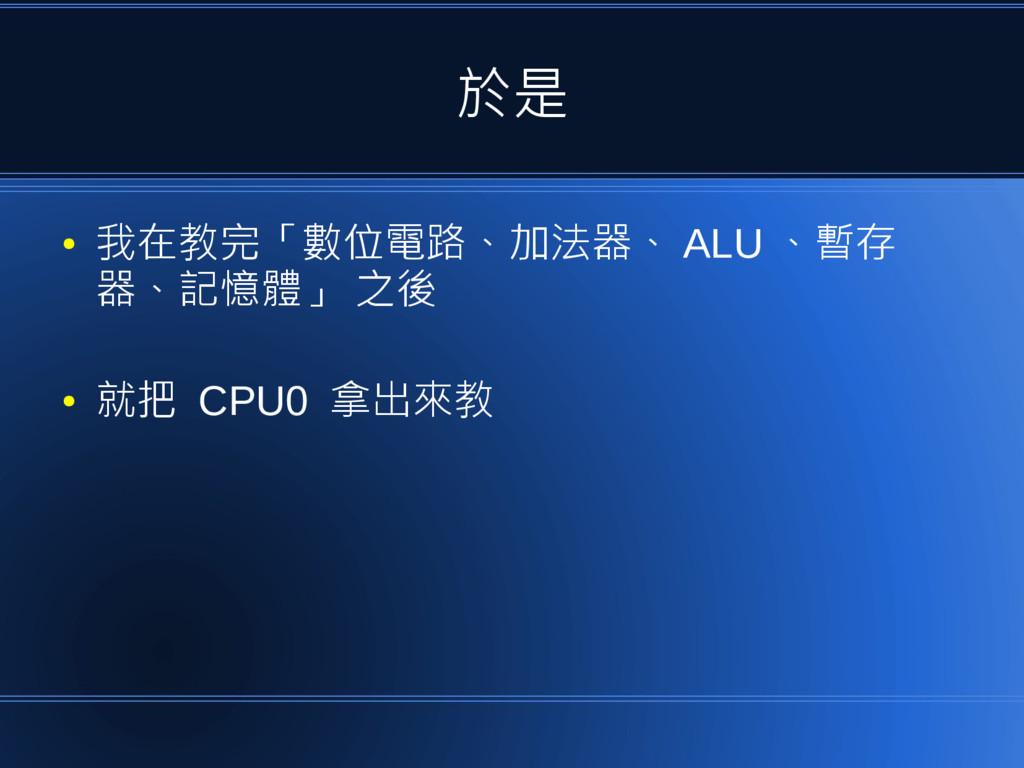 於是 ● 我在教完「數位電路、加法器、 ALU 、暫存 器、記憶體」 之後 ● 就把 CPU0...
