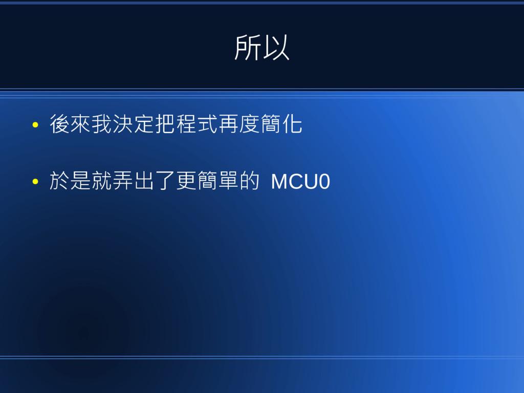 所以 ● 後來我決定把程式再度簡化 ● 於是就弄出了更簡單的 MCU0
