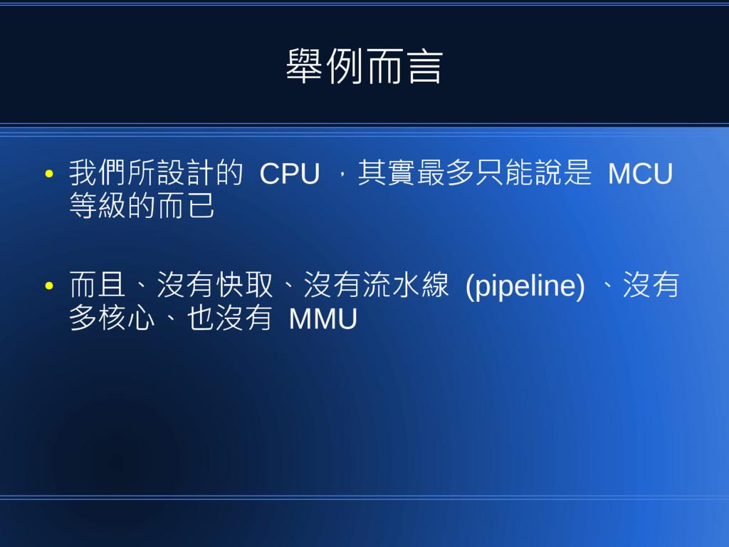 舉例而言 ● 我們所設計的 CPU ,其實最多只能說是 MCU 等級的而已 ● 而且、沒有快取...