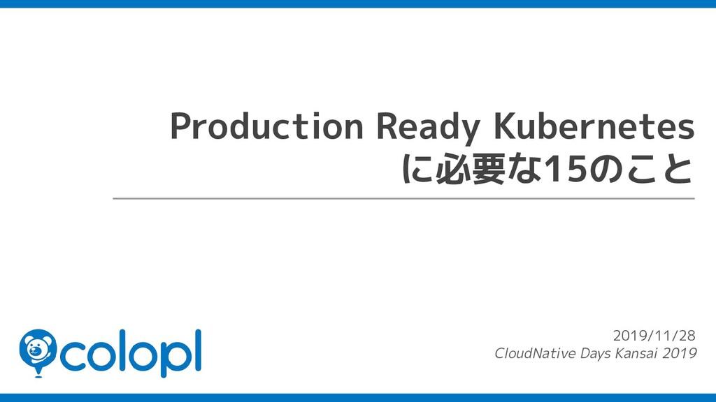 Production Ready Kubernetes に必要な15のこと 2019/11/2...