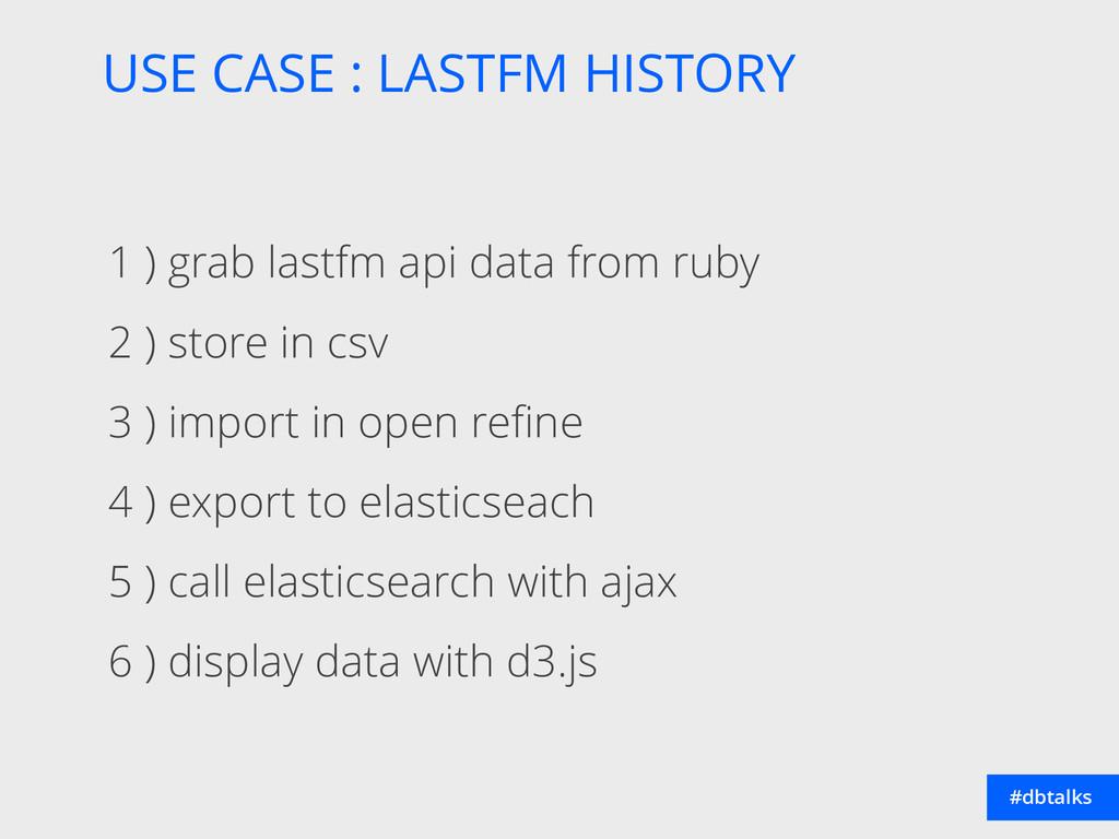 USE CASE : LASTFM HISTORY #dbtalks 1 ) grab las...