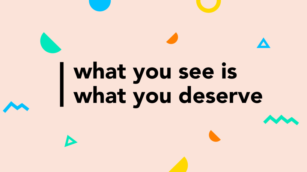 what you see is what you deserve
