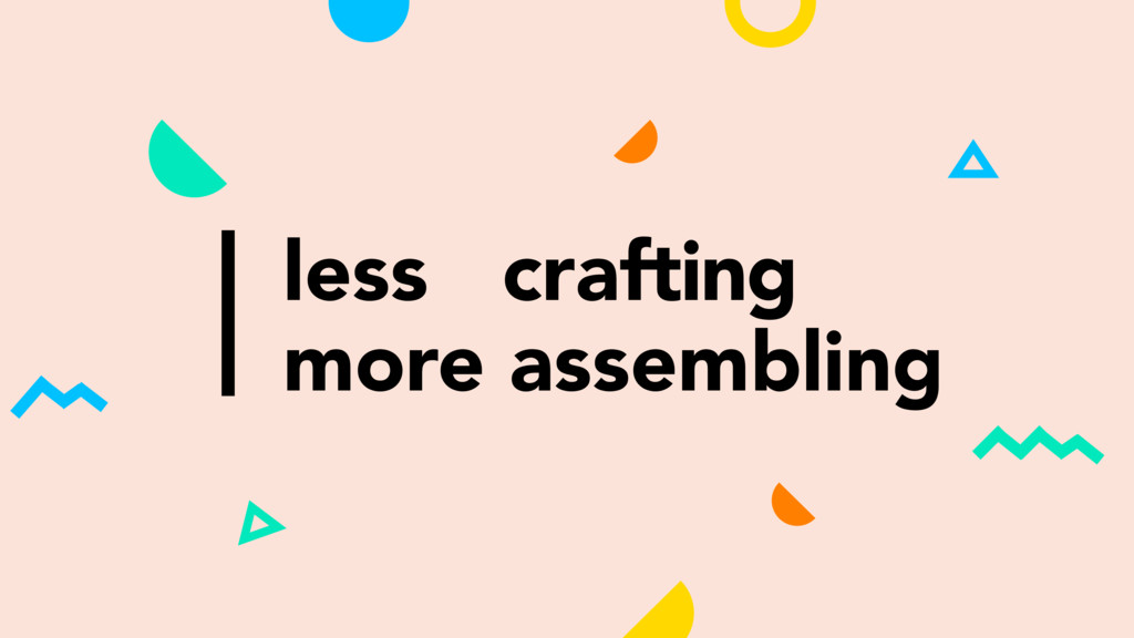 less crafting more assembling
