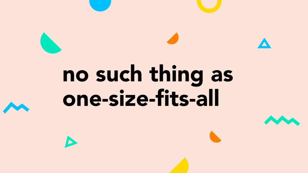 no such thing as one-size-fits-all