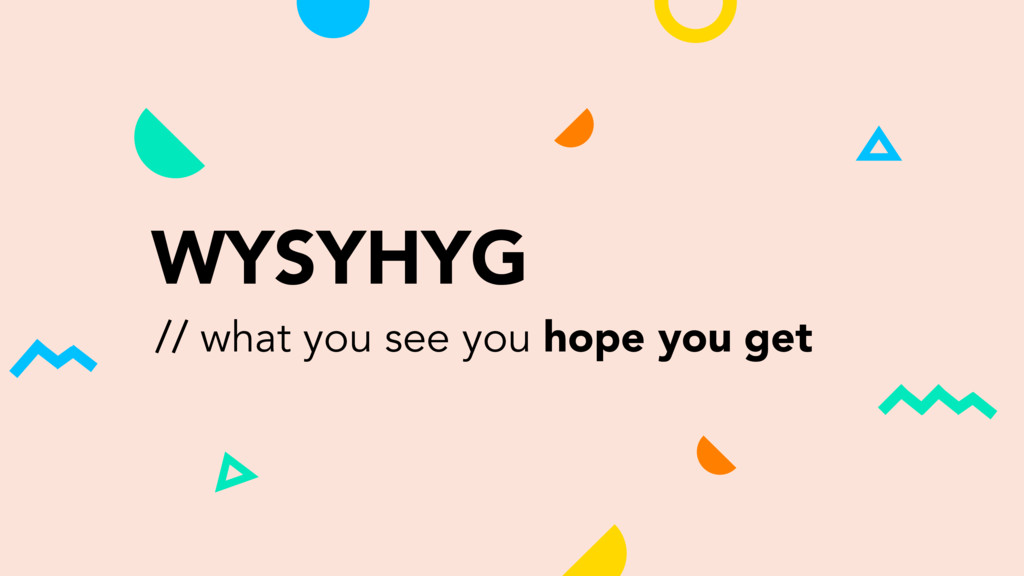 WYSYHYG // what you see you hope you get