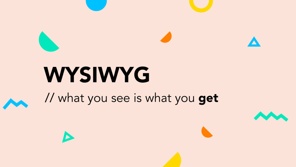 WYSIWYG // what you see is what you get