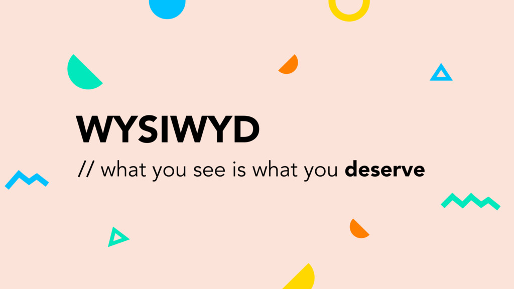 WYSIWYD // what you see is what you deserve