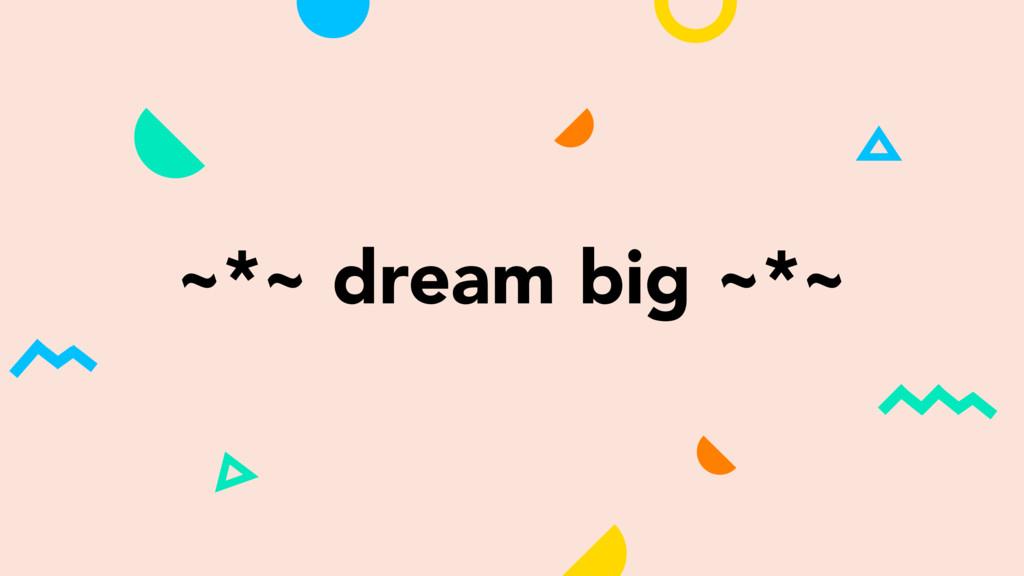 ~*~ dream big ~*~