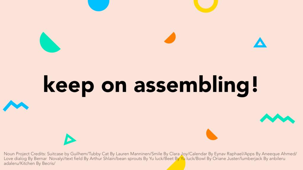 keep on assembling! Noun Project Credits: Suitc...