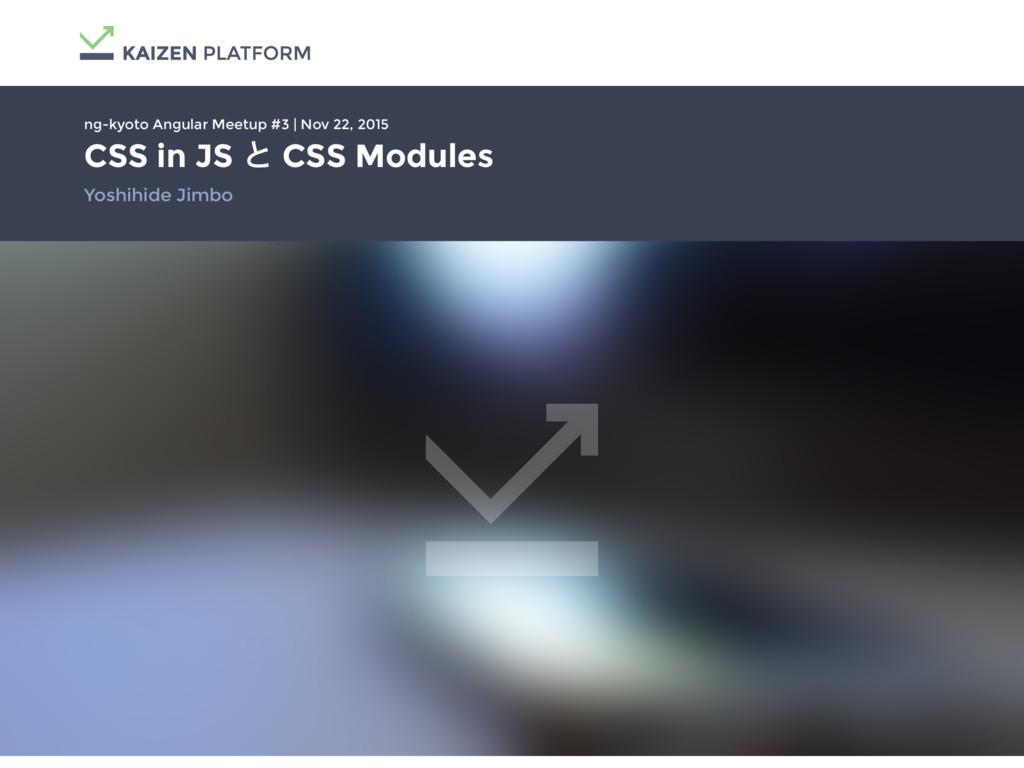 CSS in JS ͱ CSS Modules Yoshihide Jimbo ng-kyot...