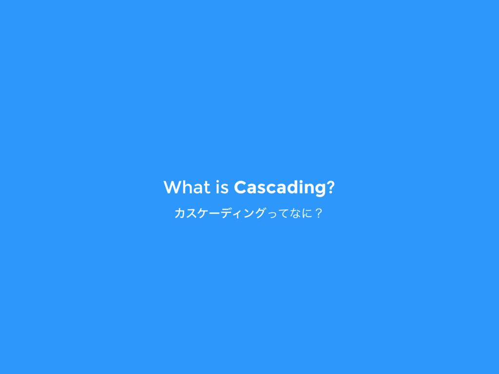 What is Cascading? ΧεέʔσΟϯάͬͯͳʹʁ